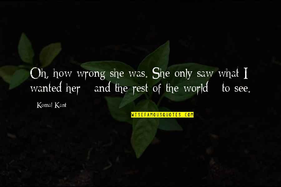 How I See The World Quotes By Komal Kant: Oh, how wrong she was. She only saw