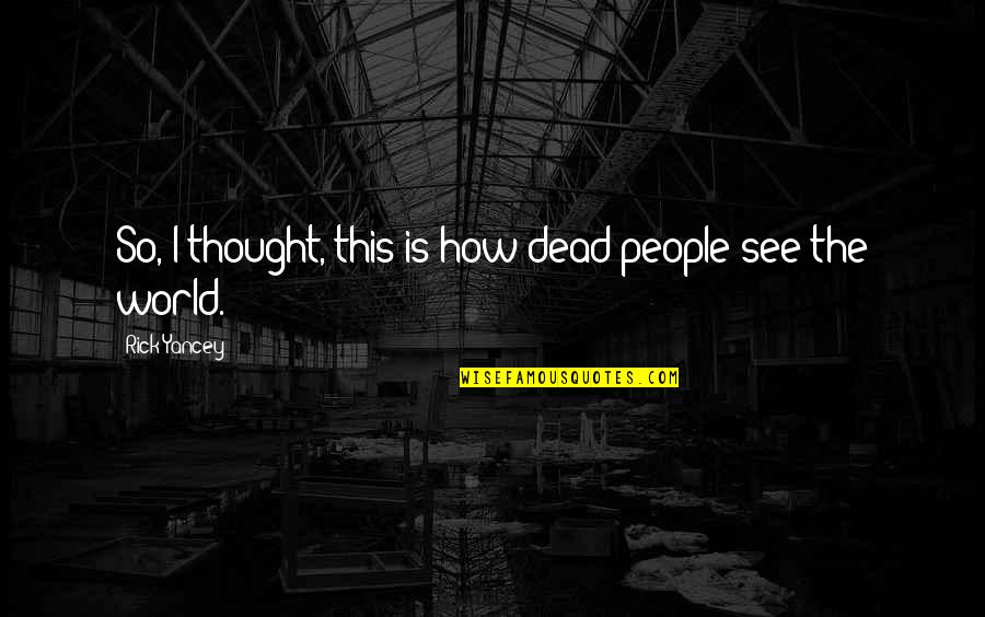 How I See The World Quotes By Rick Yancey: So, I thought, this is how dead people