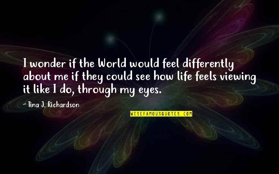 How I See The World Quotes By Tina J. Richardson: I wonder if the World would feel differently