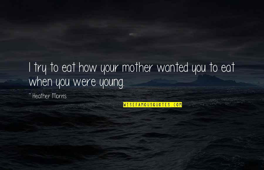 How I Your Mother Quotes By Heather Morris: I try to eat how your mother wanted