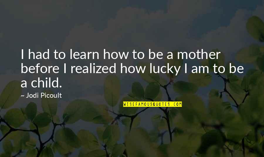How I Your Mother Quotes By Jodi Picoult: I had to learn how to be a