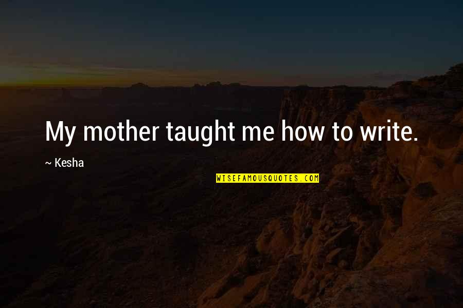 How I Your Mother Quotes By Kesha: My mother taught me how to write.