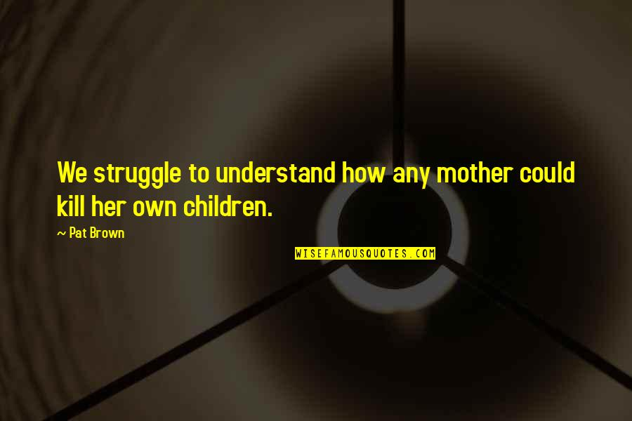 How I Your Mother Quotes By Pat Brown: We struggle to understand how any mother could