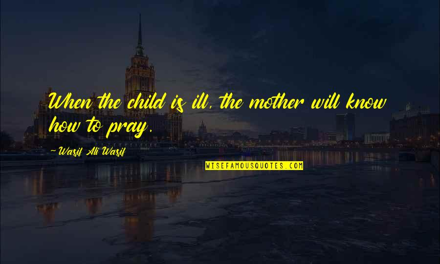 How I Your Mother Quotes By Wasif Ali Wasif: When the child is ill, the mother will
