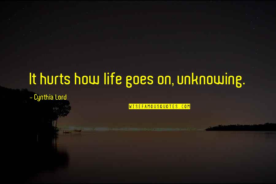 How Life Goes Quotes By Cynthia Lord: It hurts how life goes on, unknowing.