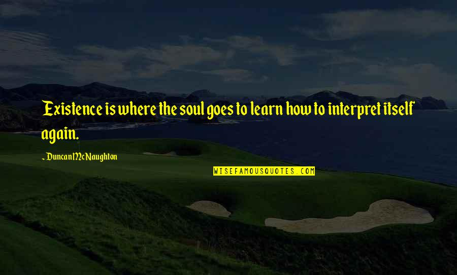 How Life Goes Quotes By Duncan McNaughton: Existence is where the soul goes to learn