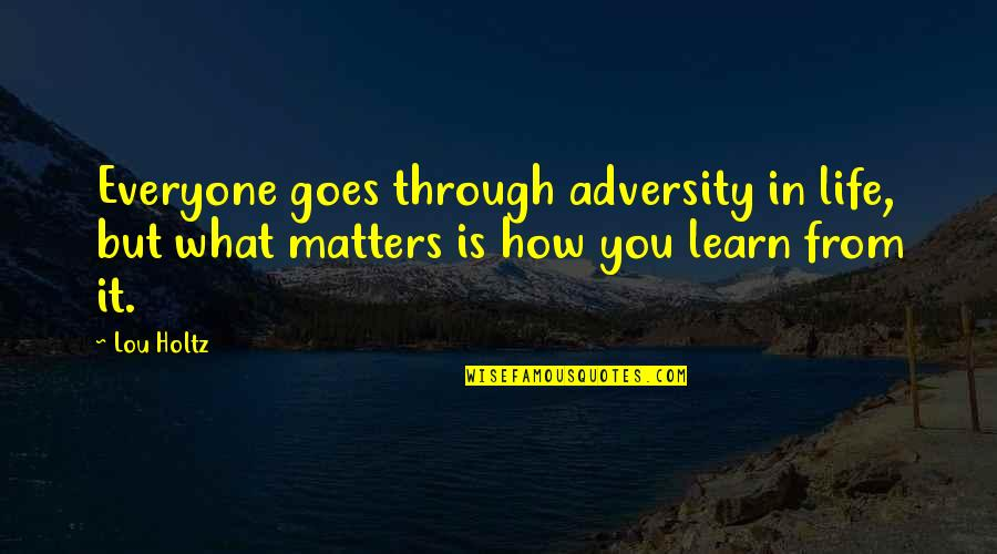 How Life Goes Quotes By Lou Holtz: Everyone goes through adversity in life, but what