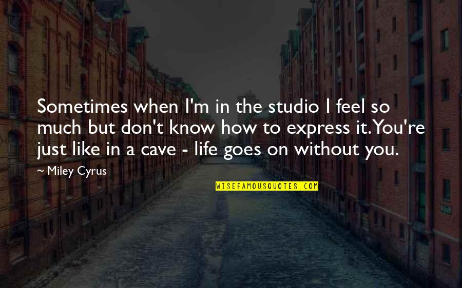 How Life Goes Quotes By Miley Cyrus: Sometimes when I'm in the studio I feel