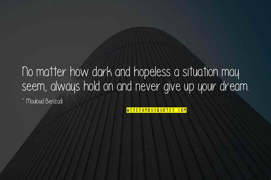 How Life Goes Quotes By Mouloud Benzadi: No matter how dark and hopeless a situation