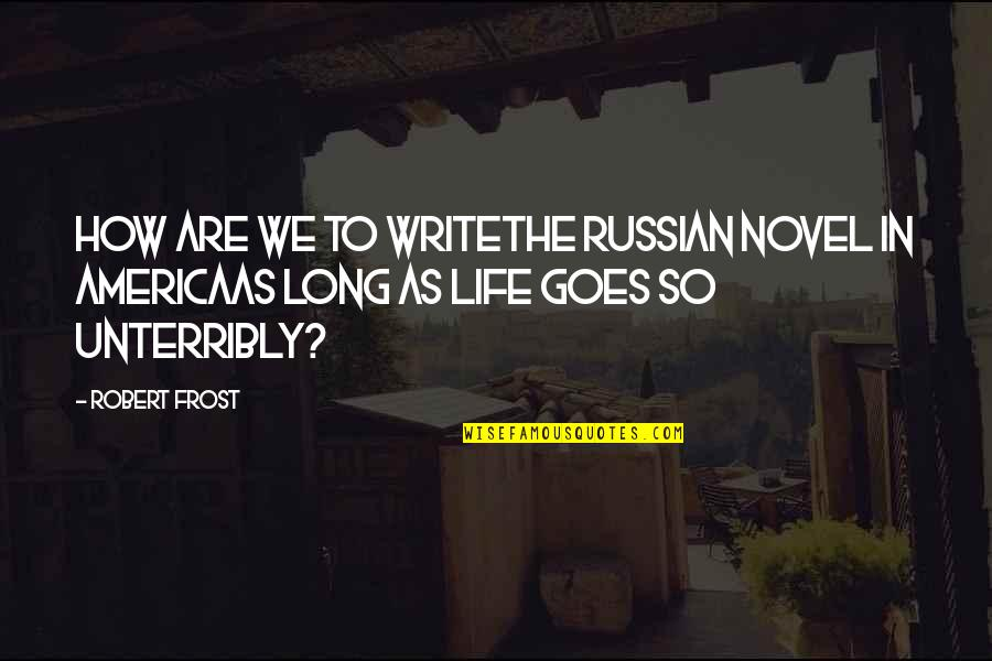 How Life Goes Quotes By Robert Frost: How are we to writeThe Russian novel in