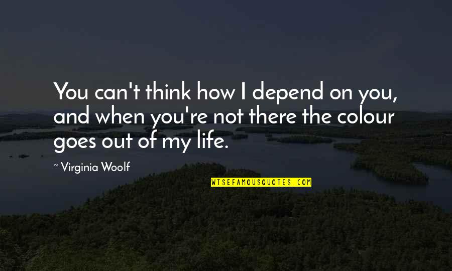 How Life Goes Quotes By Virginia Woolf: You can't think how I depend on you,