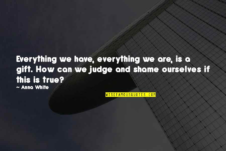 How Life Is A Gift Quotes By Anna White: Everything we have, everything we are, is a