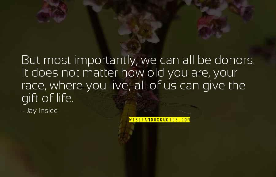 How Life Is A Gift Quotes By Jay Inslee: But most importantly, we can all be donors.
