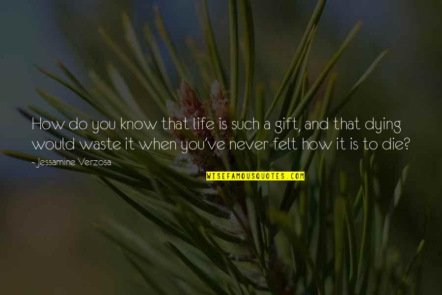 How Life Is A Gift Quotes By Jessamine Verzosa: How do you know that life is such