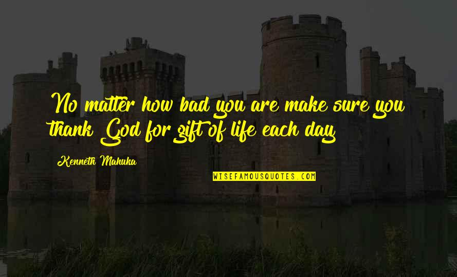 How Life Is A Gift Quotes By Kenneth Mahuka: No matter how bad you are make sure