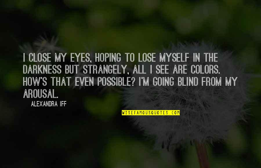 How Love Is Blind Quotes By Alexandra Iff: I close my eyes, hoping to lose myself
