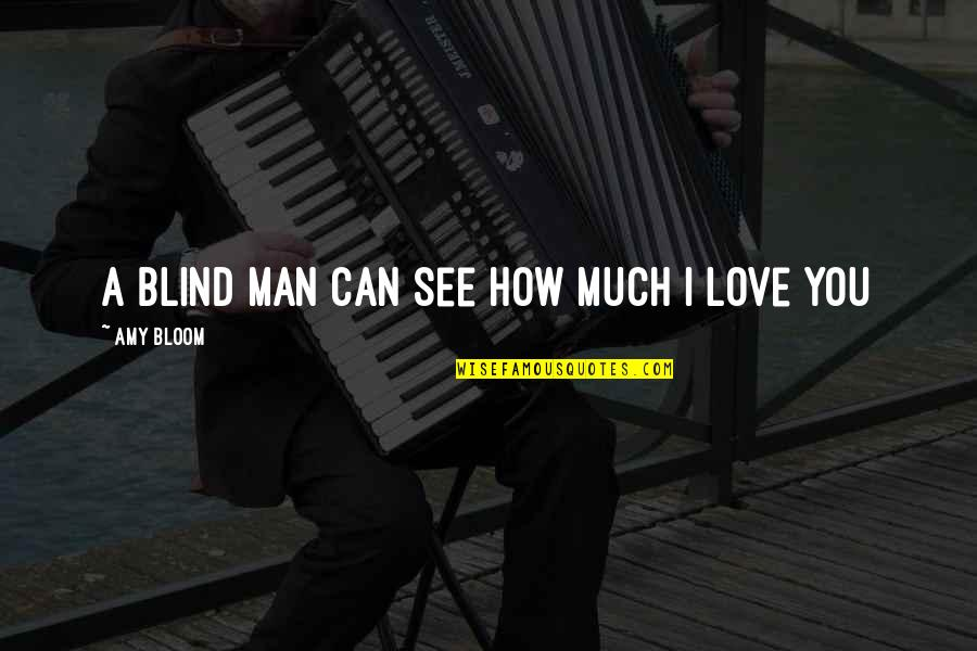 How Love Is Blind Quotes By Amy Bloom: A blind man can see how much I