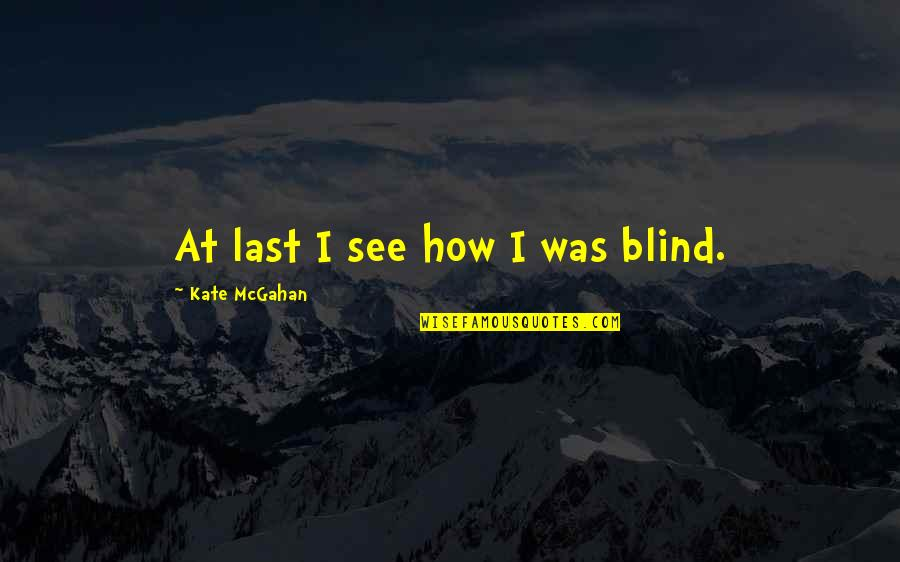 How Love Is Blind Quotes By Kate McGahan: At last I see how I was blind.