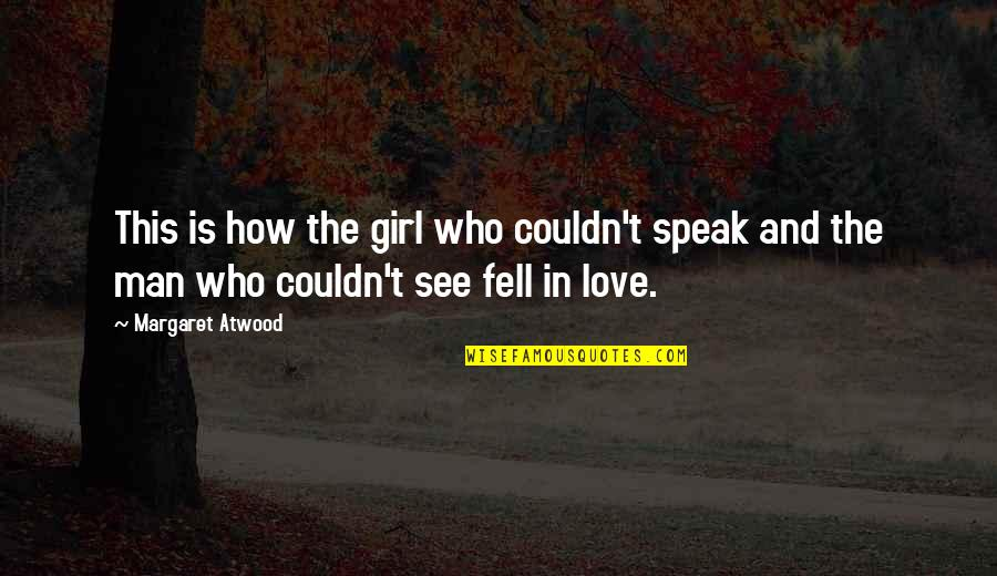 How Love Is Blind Quotes By Margaret Atwood: This is how the girl who couldn't speak