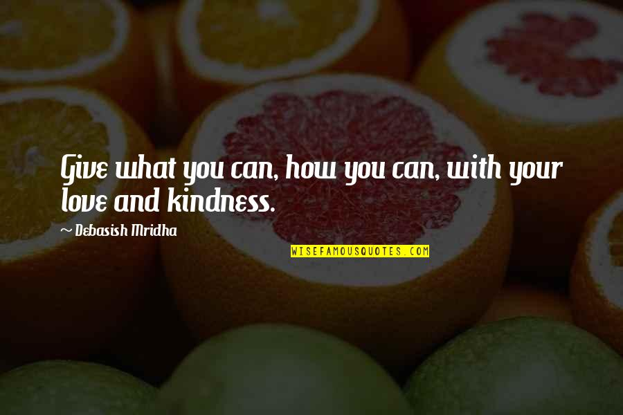 How Love Quotes By Debasish Mridha: Give what you can, how you can, with