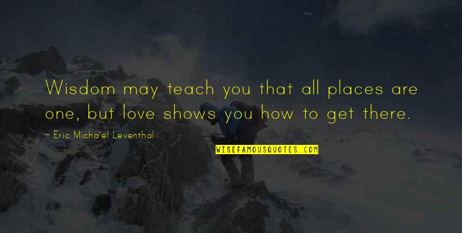 How Love Quotes By Eric Micha'el Leventhal: Wisdom may teach you that all places are