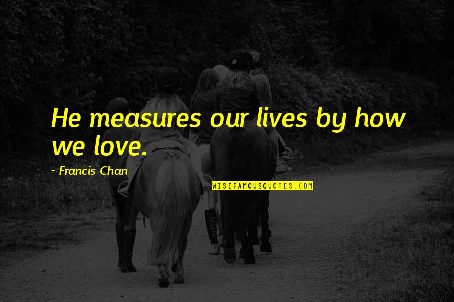 How Love Quotes By Francis Chan: He measures our lives by how we love.
