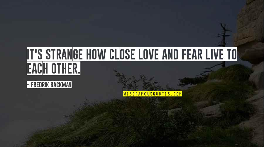 How Love Quotes By Fredrik Backman: It's strange how close love and fear live