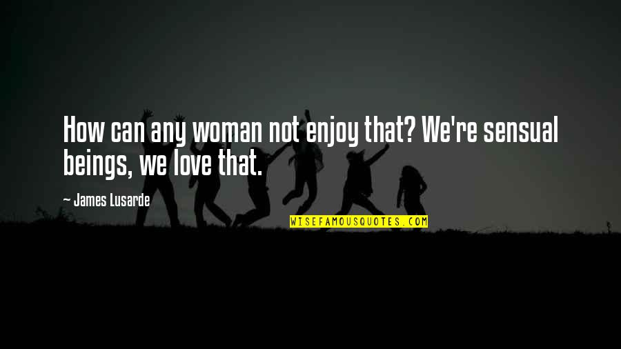 How Love Quotes By James Lusarde: How can any woman not enjoy that? We're