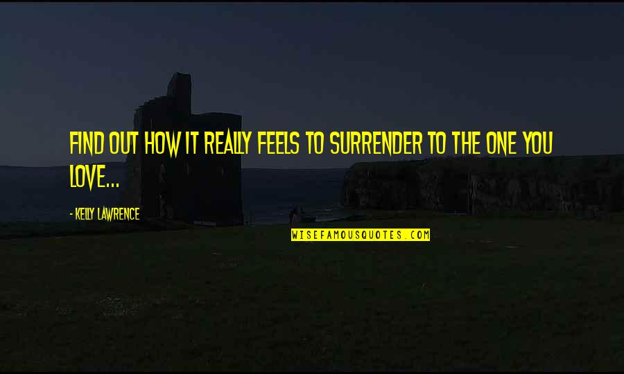 How Love Quotes By Kelly Lawrence: Find out how it really feels to surrender