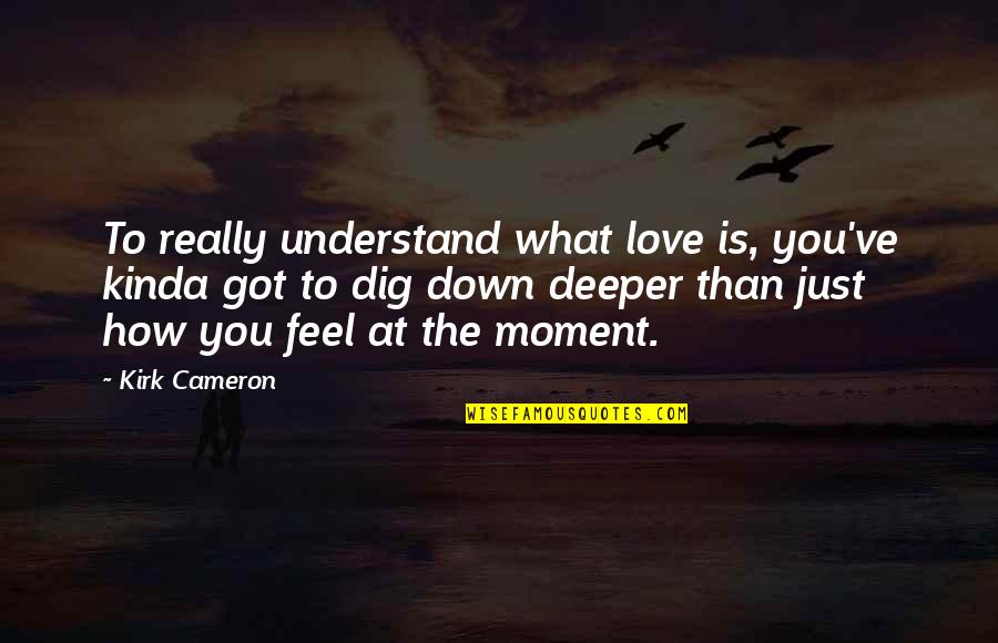 How Love Quotes By Kirk Cameron: To really understand what love is, you've kinda