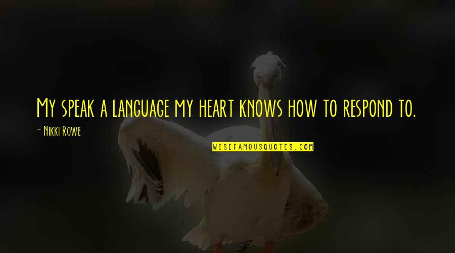 How Love Quotes By Nikki Rowe: My speak a language my heart knows how