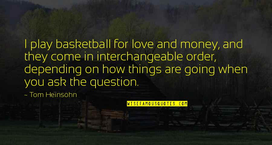 How Love Quotes By Tom Heinsohn: I play basketball for love and money, and