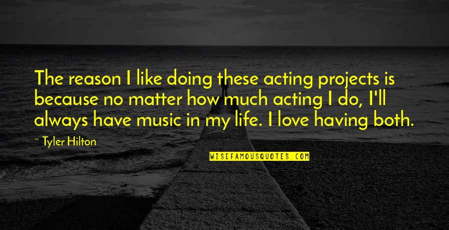 How Love Quotes By Tyler Hilton: The reason I like doing these acting projects