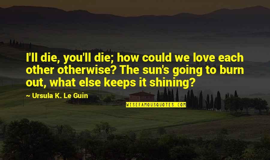 How Love Quotes By Ursula K. Le Guin: I'll die, you'll die; how could we love
