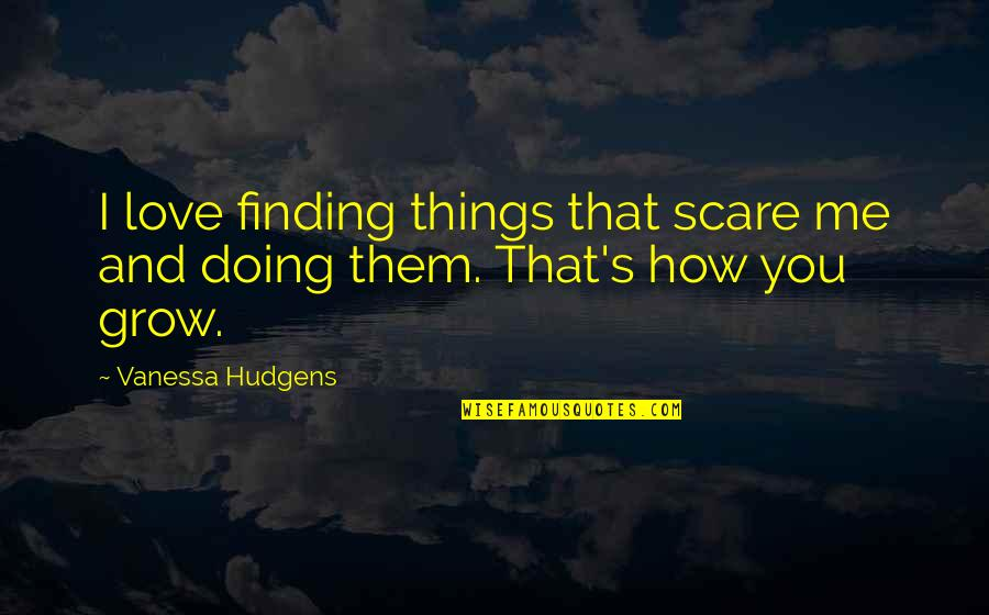 How Love Quotes By Vanessa Hudgens: I love finding things that scare me and