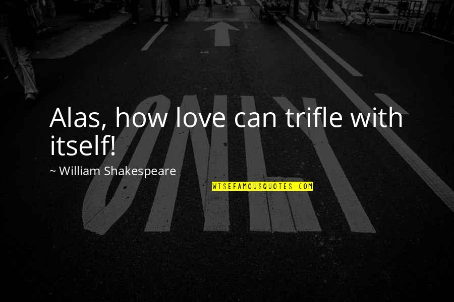 How Love Quotes By William Shakespeare: Alas, how love can trifle with itself!