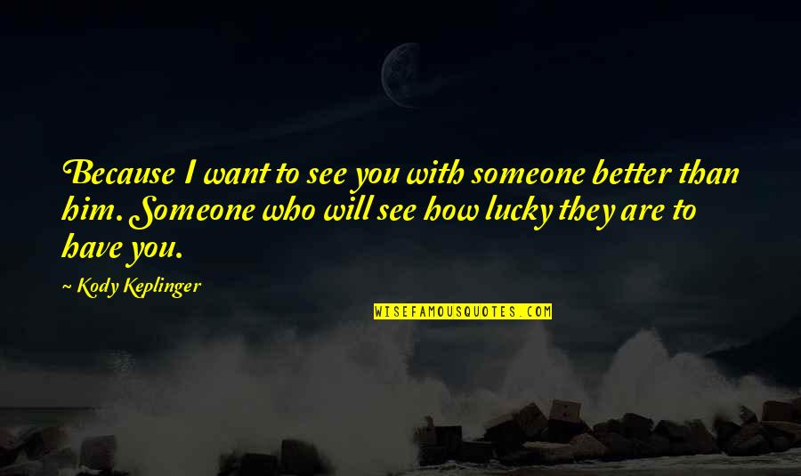How Lucky You Are To Have Someone Quotes By Kody Keplinger: Because I want to see you with someone