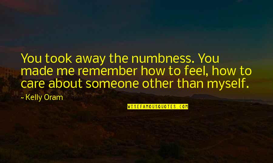 How Much You Care For Someone Quotes By Kelly Oram: You took away the numbness. You made me