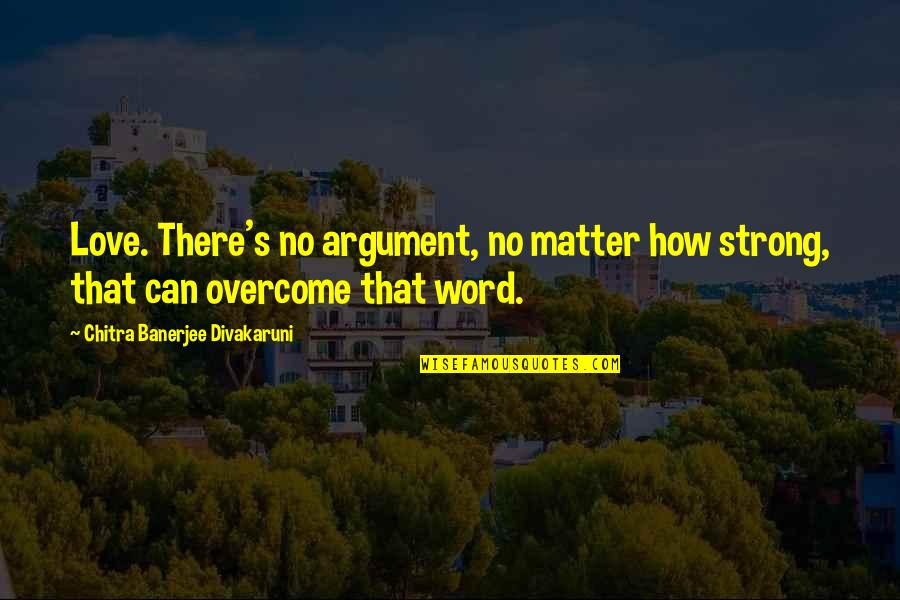 How Strong Is Love Quotes By Chitra Banerjee Divakaruni: Love. There's no argument, no matter how strong,