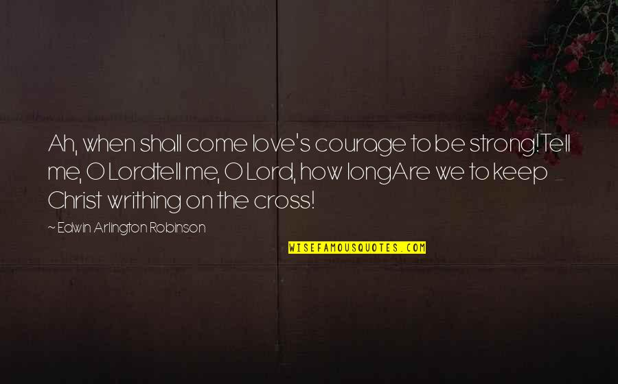 How Strong Is Love Quotes By Edwin Arlington Robinson: Ah, when shall come love's courage to be