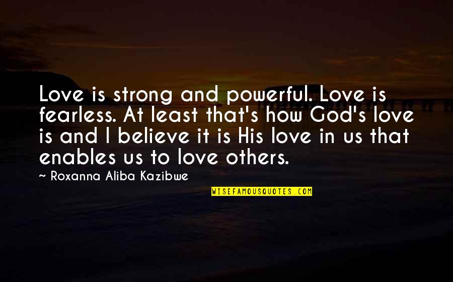 How Strong Is Love Quotes By Roxanna Aliba Kazibwe: Love is strong and powerful. Love is fearless.