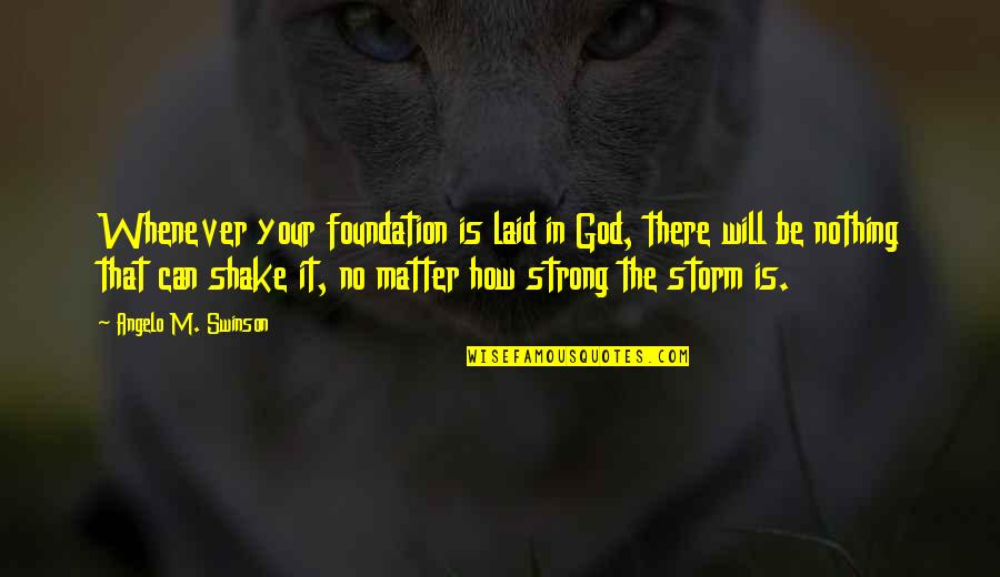 How Strong We Are Quotes By Angelo M. Swinson: Whenever your foundation is laid in God, there