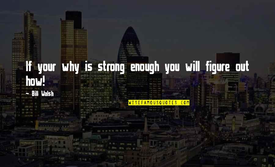 How Strong We Are Quotes By Bill Walsh: If your why is strong enough you will