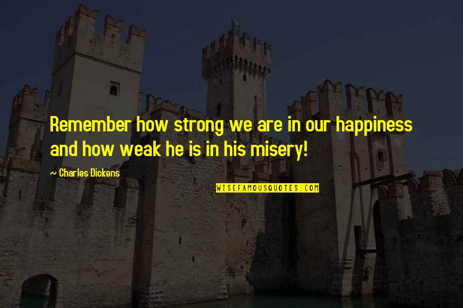 How Strong We Are Quotes By Charles Dickens: Remember how strong we are in our happiness