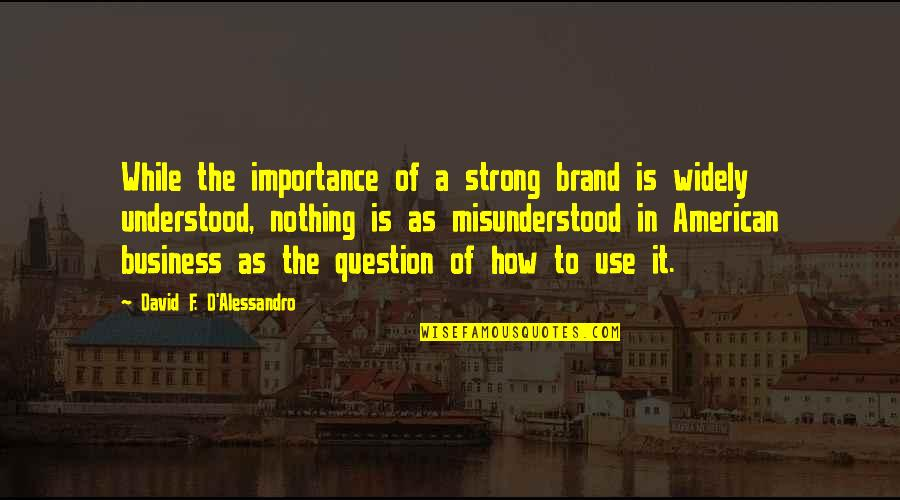 How Strong We Are Quotes By David F. D'Alessandro: While the importance of a strong brand is