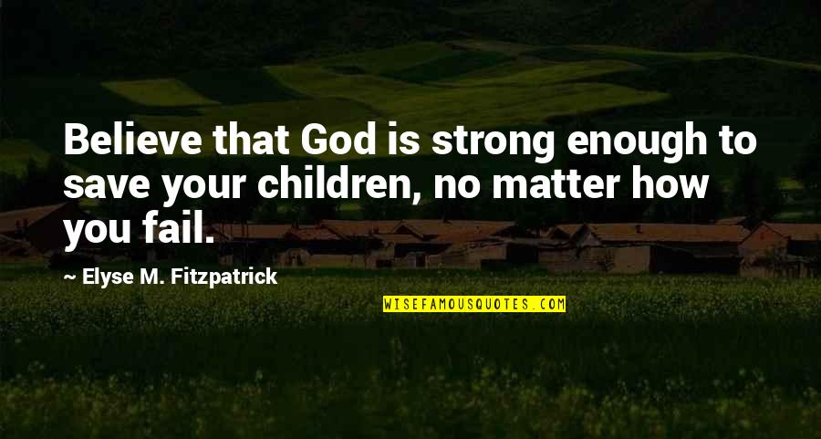 How Strong We Are Quotes By Elyse M. Fitzpatrick: Believe that God is strong enough to save