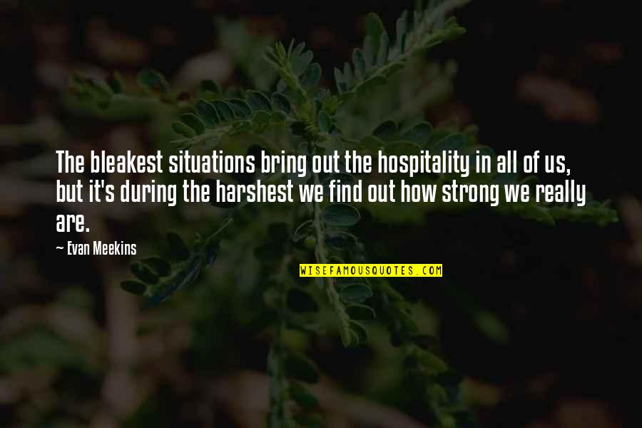 How Strong We Are Quotes By Evan Meekins: The bleakest situations bring out the hospitality in