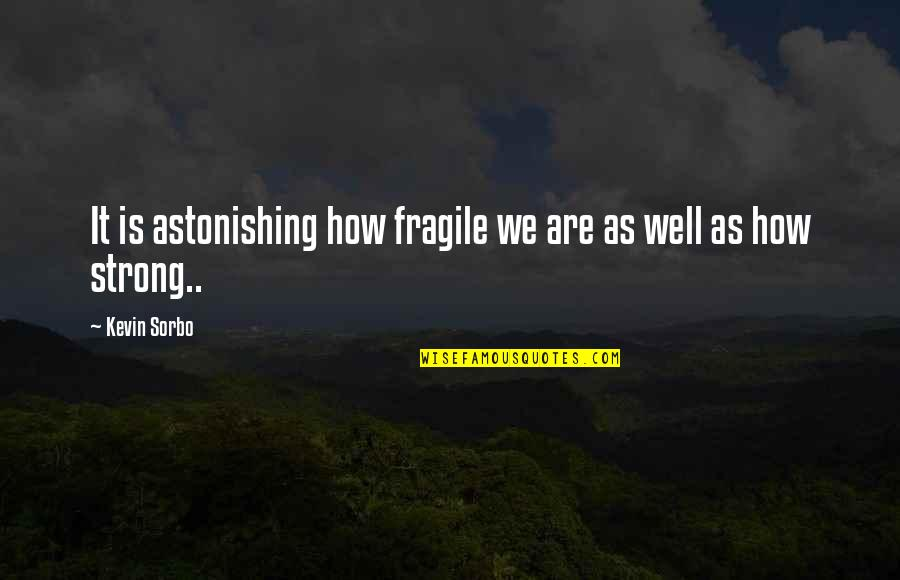 How Strong We Are Quotes By Kevin Sorbo: It is astonishing how fragile we are as