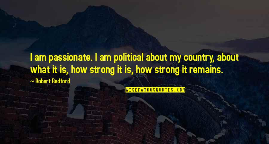 How Strong We Are Quotes By Robert Redford: I am passionate. I am political about my