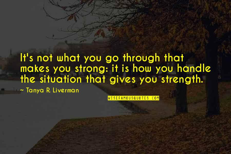How Strong We Are Quotes By Tanya R. Liverman: It's not what you go through that makes